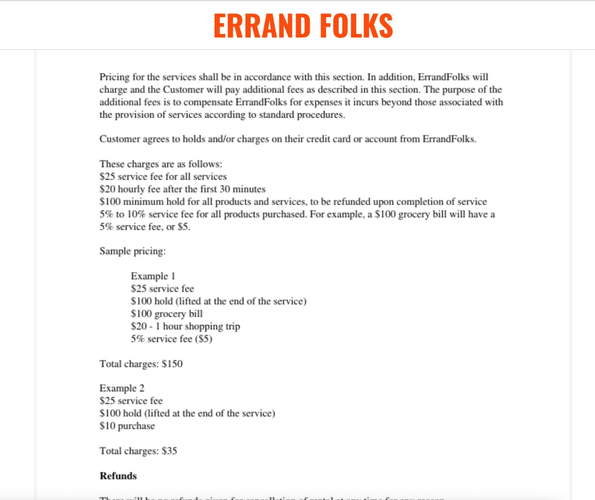 """This is a description of the screenshot of ErrandFolks' Terms of Services page. A job sample was included in Errands' Terms of Service to give a better description of what patrons would be paying for: """"$25 service fee for all services, $20 hourly fee after the first 30 minutes, $100 minimum hold for all products and services to be refunded upon completion of service, [and] 5% to 10% service fee for all products purchased. For example, a $100 grocery bill will have a 5% service fee, or $5. Sample pricing: Example 1. $25 service fee, $100 hold (lifted at the end of the service), $100 grocery bill, $20 - 1 hour shopping trip, 5% service fee ($5), Total charges: $150"""""""
