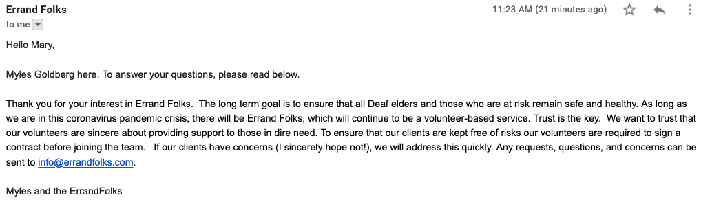 """This is an e-mail from Myles Goldberg with ErrandFolks at 11:39am on Friday, March 20, 2020. The e-mail says: """"Hello Mary, Myles Goldberg here. To answer your questions, please read below. Thank you for your interest in Errand Folks.  The long term goal is to ensure that all Deaf elders and those who are at risk remain safe and healthy. As long as we are in this coronavirus pandemic crisis, there will be Errand Folks, which will continue to be a volunteer-based service. Trust is the key.  We want to trust that our volunteers are sincere about providing support to those in dire need. To ensure that our clients are kept free of risks our volunteers are required to sign a contract before joining the team.   If our clients have concerns (I sincerely hope not!), we will address this quickly. Any requests, questions, and concerns can be sent to mailto:info@errandfolks.com."""""""